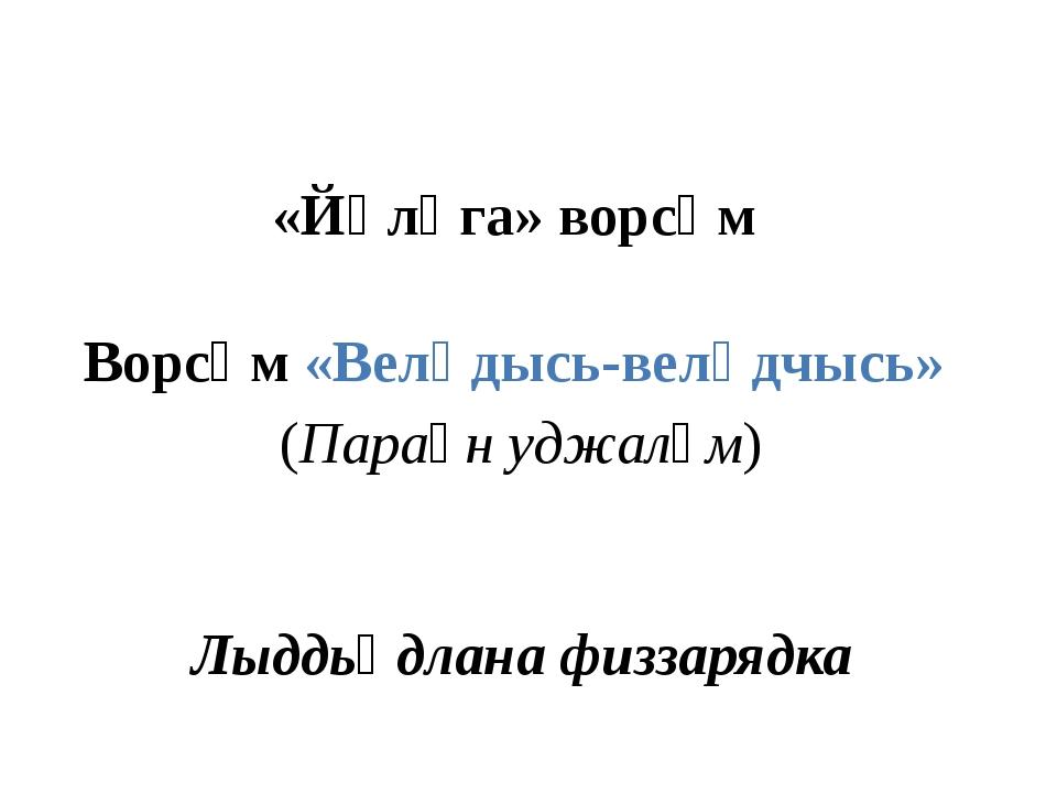 «Йӧлӧга» ворсӧм Ворсӧм «Велӧдысь-велӧдчысь» (Параӧн уджалӧм) Лыддьӧдлана физ...