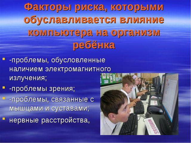Факторы риска, которыми обуславливается влияние компьютера на организм ребёнк...