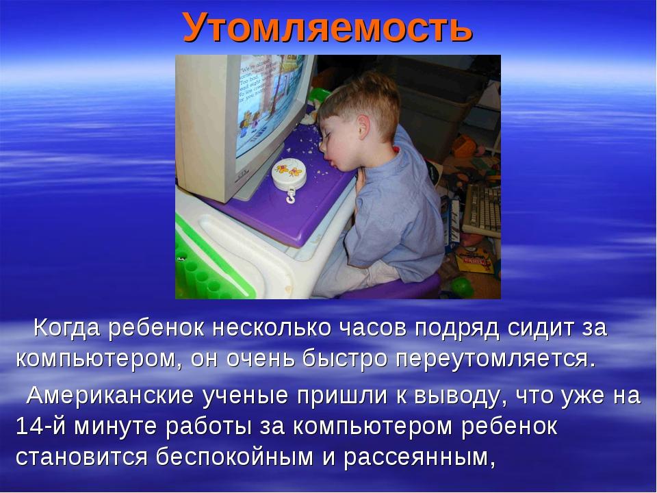 Утомляемость Когда ребенок несколько часов подряд сидит за компьютером, он оч...