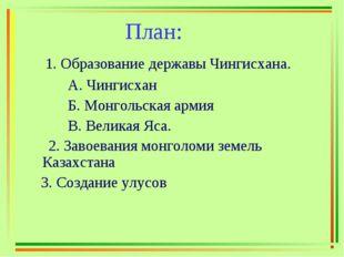 План: 1. Образование державы Чингисхана. А. Чингисхан Б. Монгольская армия В