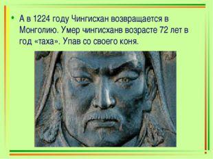 А в 1224 году Чингисхан возвращается в Монголию. Умер чингисханв возрасте 72