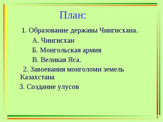 План: 1. Образование державы Чингисхана. А. Чингисхан Б. Монгольская армия В...