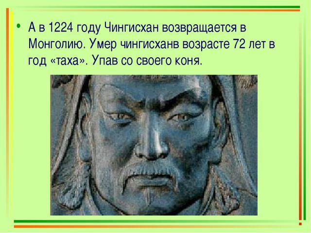 А в 1224 году Чингисхан возвращается в Монголию. Умер чингисханв возрасте 72...
