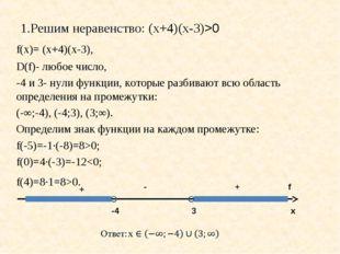 1.Решим неравенство: (х+4)(х-3)>0 f(х)= (х+4)(х-3), D(f)- любое число, -4