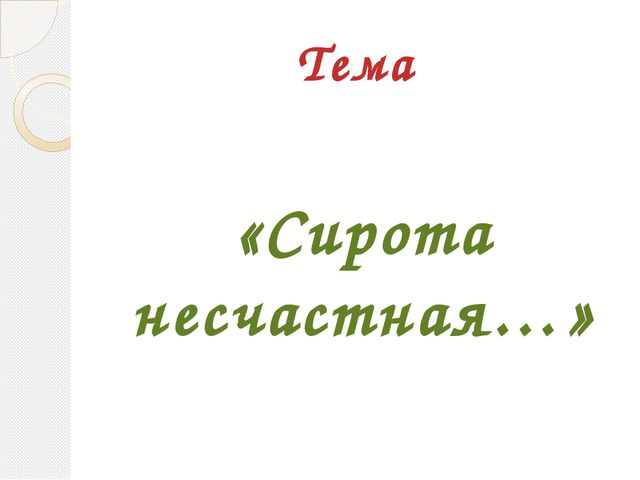 Тема «Сирота несчастная…»