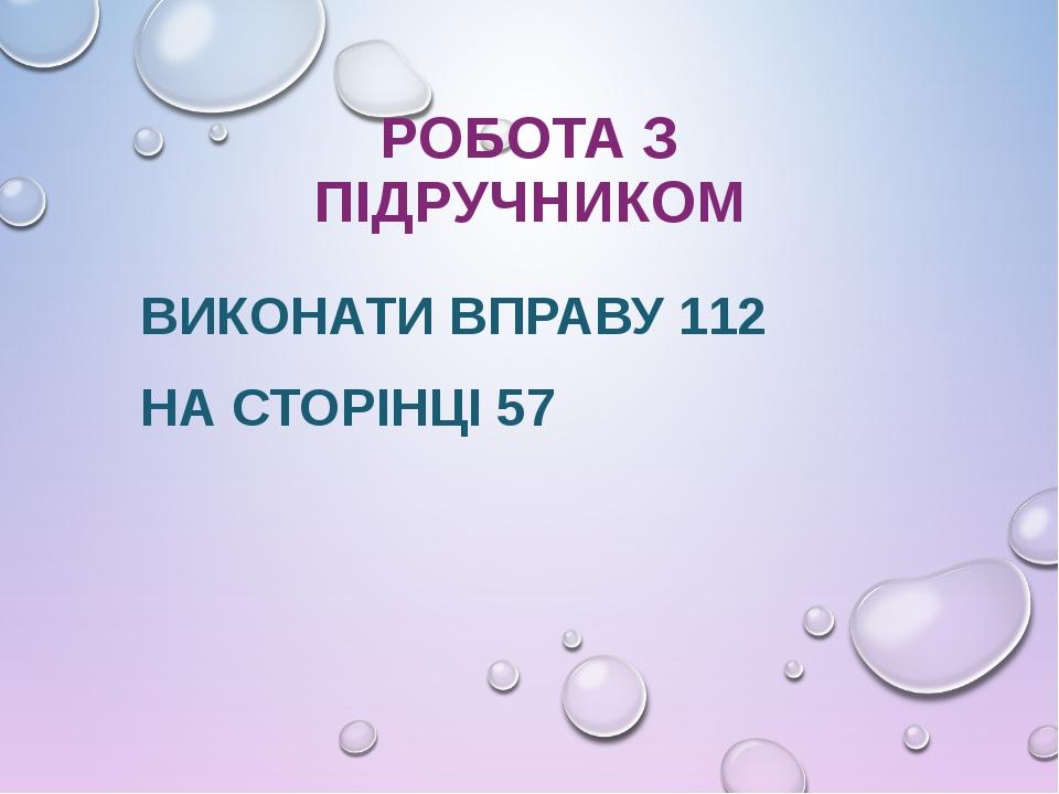 РОБОТА З ПІДРУЧНИКОМ ВИКОНАТИ ВПРАВУ 112 НА СТОРІНЦІ 57