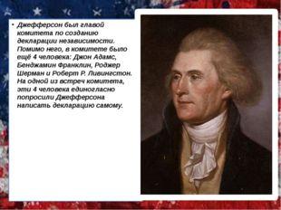 Джефферсон был главой комитета по созданию декларации независимости. Помимо н