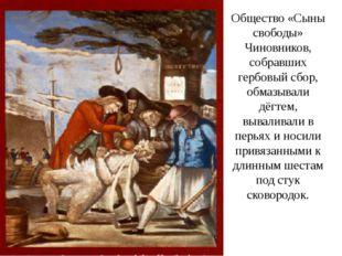 Общество «Сыны свободы» Чиновников, собравших гербовый сбор, обмазывали дёгте