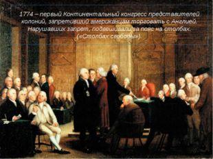1774 – первый Континентальный конгресс представителей колоний, запретивший ам