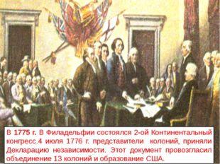В 1775 г. В Филадельфии состоялся 2-ой Континентальный конгресс.4 июля 1776 г
