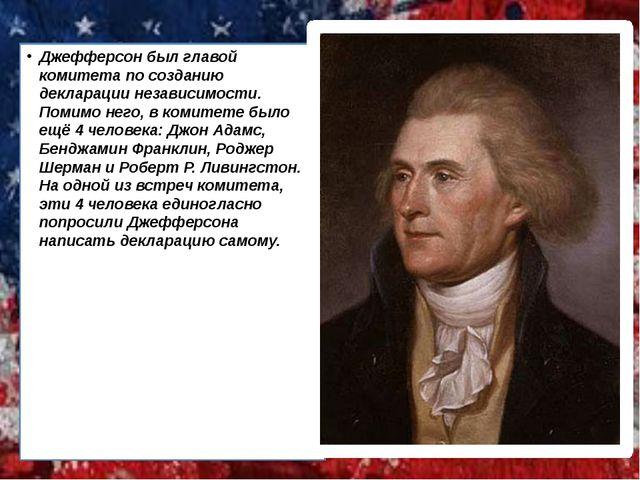 Джефферсон был главой комитета по созданию декларации независимости. Помимо н...