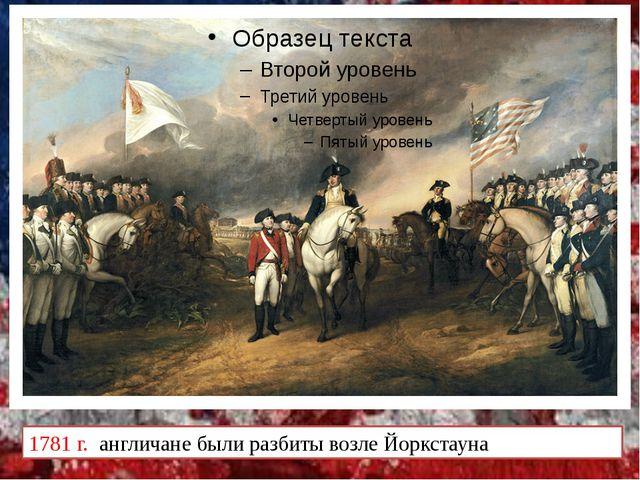 1781 г. англичане были разбиты возле Йоркстауна