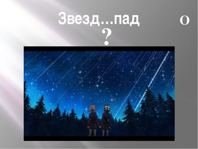 Звезд…пад А О ?