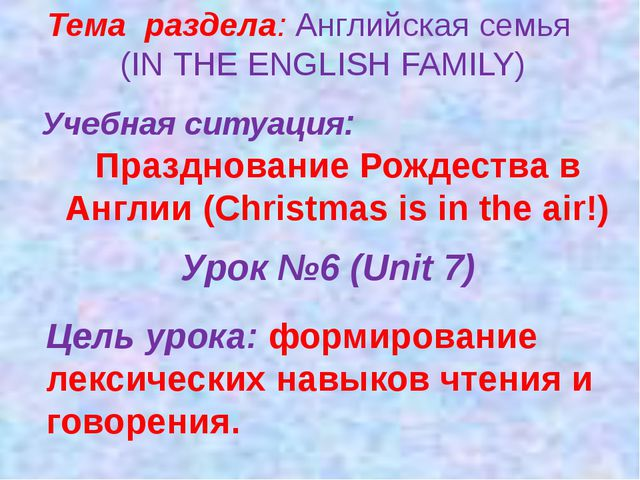 Тема раздела: Английская семья (IN THE ENGLISH FAMILY) Учебная ситуация: Праз...