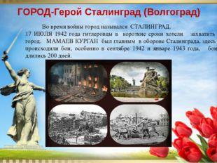 Во время войны город назывался СТАЛИНГРАД. 17 ИЮЛЯ 1942 года гитлеровцы в ко