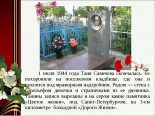 1 июля 1944 года Таня Савичева скончалась. Ее похоронили на поселковом кладб