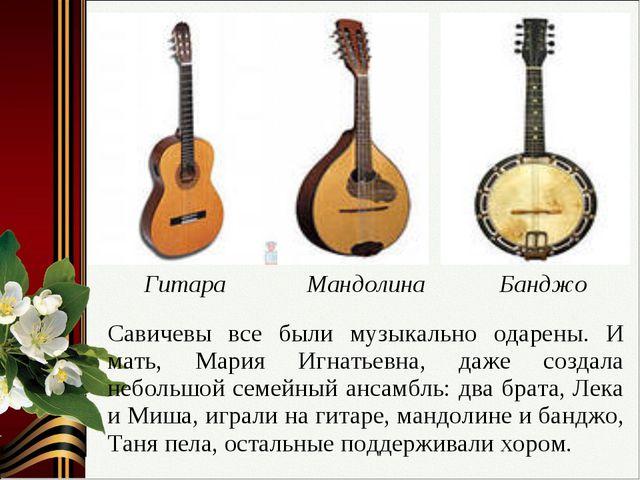Савичевы все были музыкально одарены. И мать, Мария Игнатьевна, даже создала...
