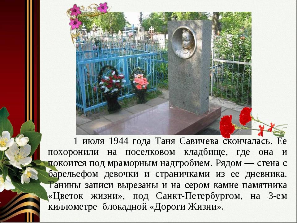 1 июля 1944 года Таня Савичева скончалась. Ее похоронили на поселковом кладб...
