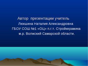 Автор презентации учитель Люкшина Наталия Александровна ГБОУ СОШ №1 «ОЦ» п.г.