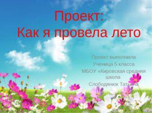 Проект: Как я провела лето Проект выполнила Ученица 5 класса МБОУ «Кировская