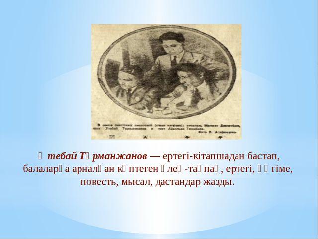 Өтебай Тұрманжанов—ертегі-кітапшадан бастап, балаларға арналған көптеген ө...