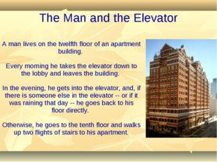 A man lives on the twelfth floor of an apartment building. Every morning he t