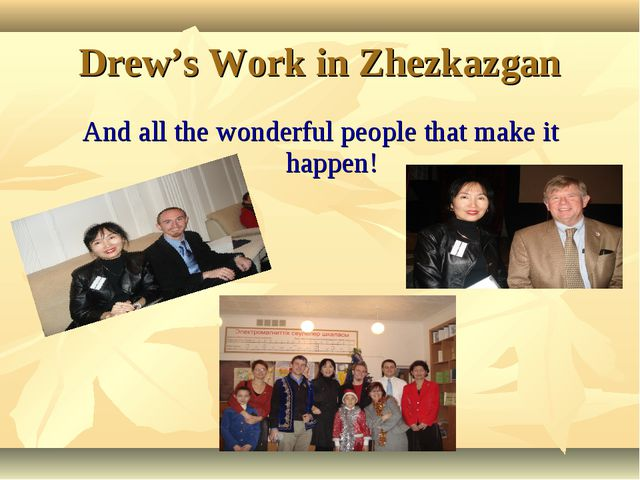And all the wonderful people that make it happen! Drew's Work in Zhezkazgan