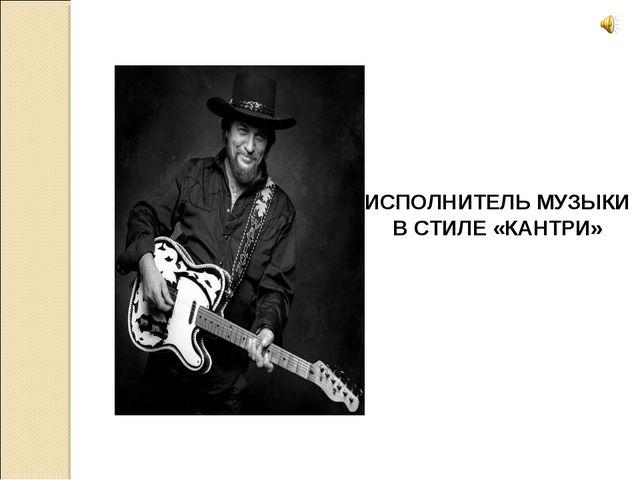 ИСПОЛНИТЕЛЬ МУЗЫКИ В СТИЛЕ «КАНТРИ»