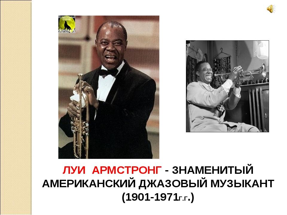ЛУИ АРМСТРОНГ - ЗНАМЕНИТЫЙ АМЕРИКАНСКИЙ ДЖАЗОВЫЙ МУЗЫКАНТ (1901-1971Г.Г.)