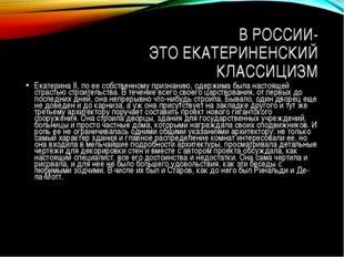 В РОССИИ- ЭТО ЕКАТЕРИНЕНСКИЙ КЛАССИЦИЗМ Екатерина II, по ее собственному приз
