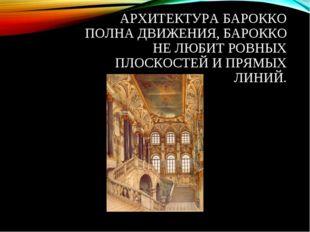 АРХИТЕКТУРА БАРОККО ПОЛНА ДВИЖЕНИЯ, БАРОККО НЕ ЛЮБИТ РОВНЫХ ПЛОСКОСТЕЙ И ПРЯМ