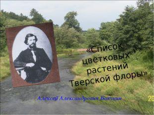 «Список цветковых растений Тверской флоры» Алексей Александрович Бакунин