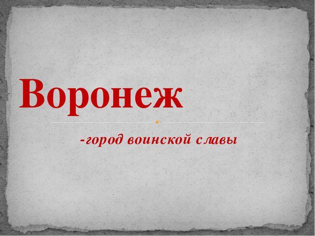 -город воинской славы Воронеж