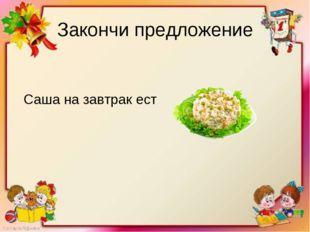 Закончи предложение Саша на завтрак ест