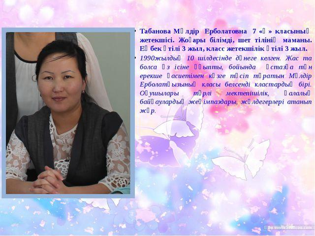 Табанова Мөлдір Ерболатовна 7 «Ә» класының жетекшісі. Жоғары білімді, шет тіл...