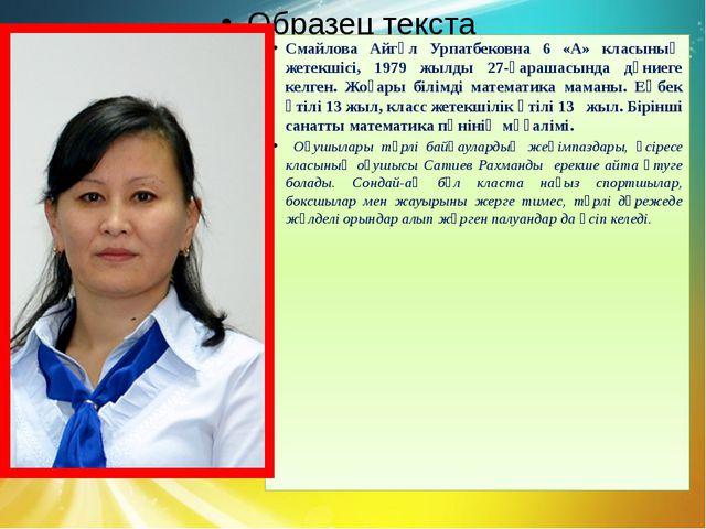 Смайлова Айгүл Урпатбековна 6 «А» класының жетекшісі, 1979 жылды 27-қарашасын...