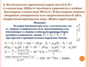 8. Положительно заряженный шарик массой 0,18 г и плотностью 1800кг/м3 находит