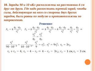 10. Заряды 90 и 10 нКл расположены на расстоянии 4 см друг от друга. Где надо