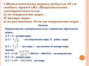 1.Металлическому шарику радиусом 30 см сообщен заряд 6 нКл. Напряженность эле