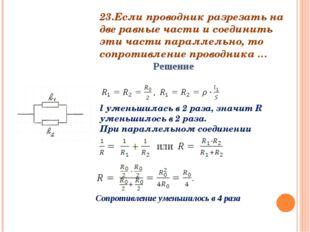 23.Если проводник разрезать на две равные части и соединить эти части паралле