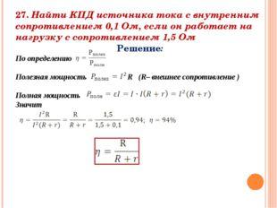27. Найти КПД источника тока с внутренним сопротивлением 0,1 Ом, если он рабо