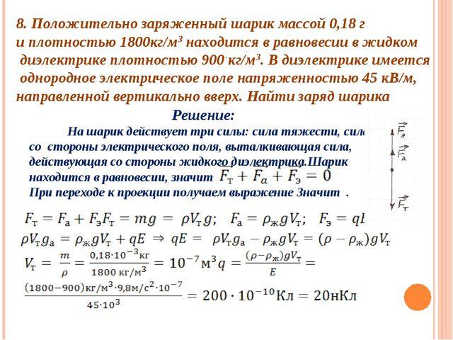 8. Положительно заряженный шарик массой 0,18 г и плотностью 1800кг/м3 находит...
