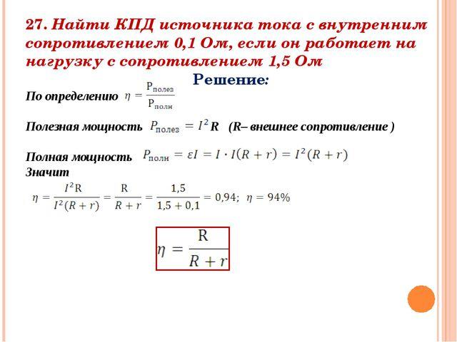 27. Найти КПД источника тока с внутренним сопротивлением 0,1 Ом, если он рабо...
