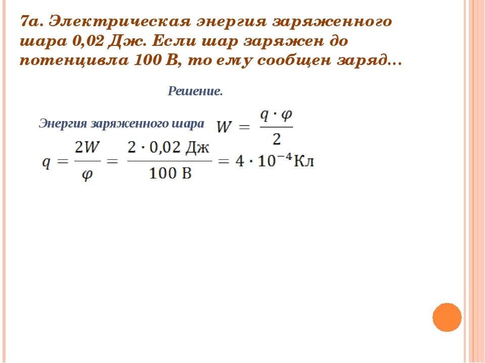 7а. Электрическая энергия заряженного шара 0,02 Дж. Если шар заряжен до потен...