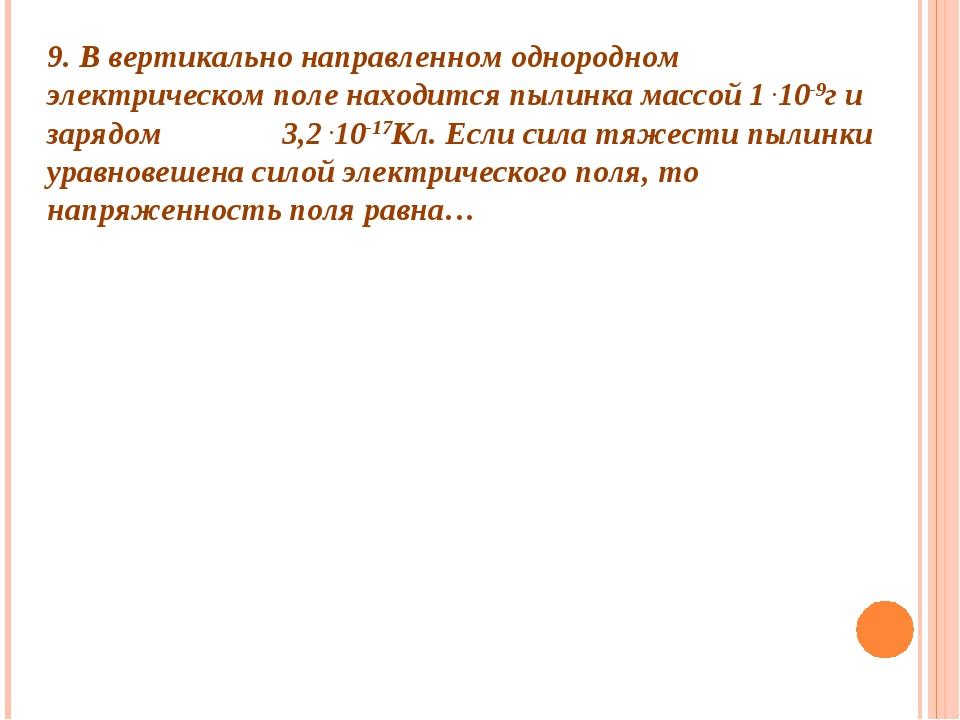 9. В вертикально направленном однородном электрическом поле находится пылинка...