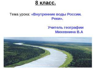 8 класс. Тема урока: «Внутренние воды России. Реки». Учитель географии Михевн