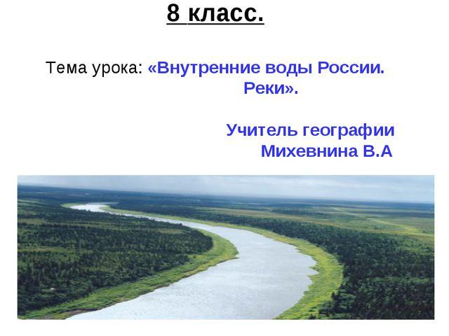 8 класс. Тема урока: «Внутренние воды России. Реки». Учитель географии Михевн...