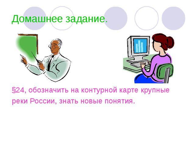 Домашнее задание. §24, обозначить на контурной карте крупные реки России, зна...