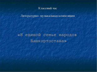Классный час Литературно- музыкальная композиция «В единой семье народов Башк