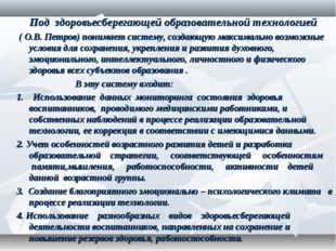Под здоровьесберегающей образовательной технологией ( О.В. Петров)понимает с